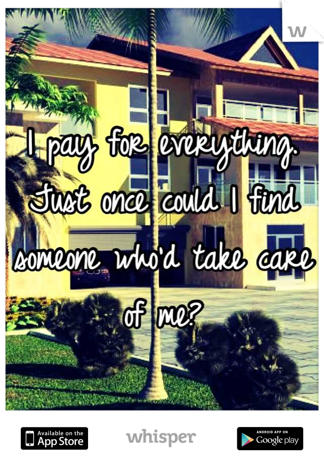 I pay for everything. Just once could I find someone who'd take care of me?