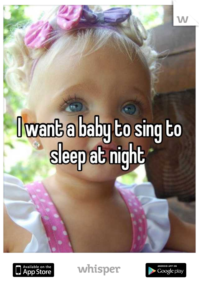 I want a baby to sing to sleep at night