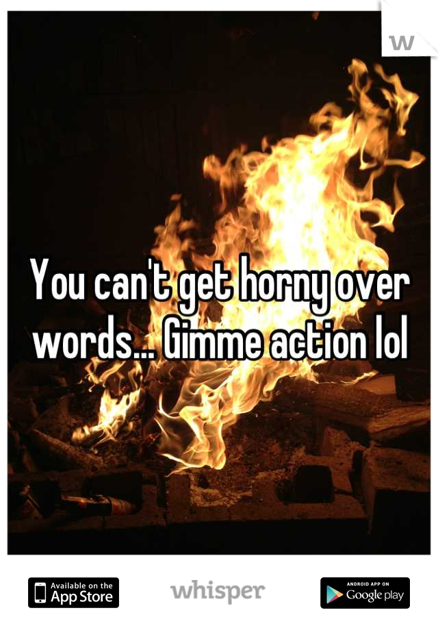 You can't get horny over words... Gimme action lol
