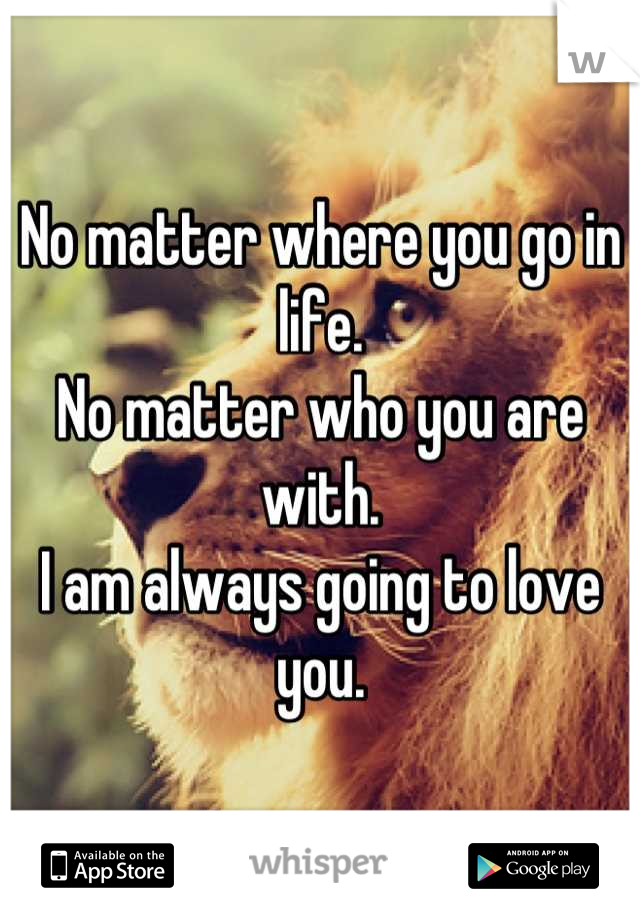 No matter where you go in life. No matter who you are with. I am always going to love you.