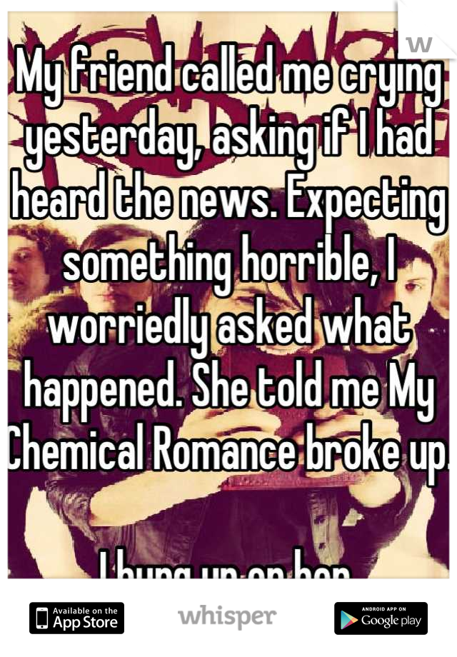 My friend called me crying yesterday, asking if I had heard the news. Expecting something horrible, I worriedly asked what happened. She told me My Chemical Romance broke up.  I hung up on her.