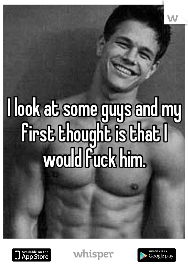I look at some guys and my first thought is that I would fuck him.