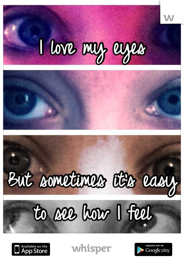 I love my eyes     But sometimes it's easy to see how I feel