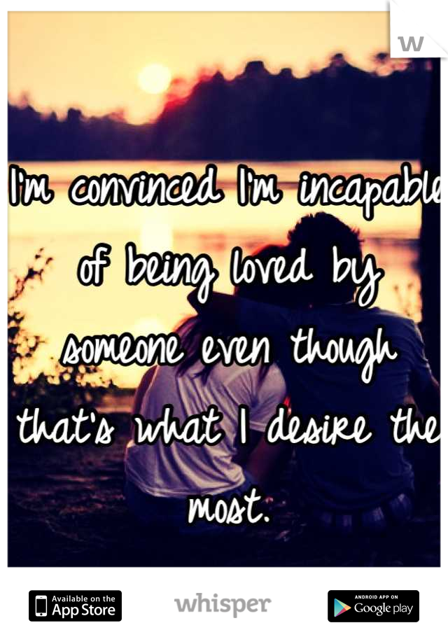 I'm convinced I'm incapable of being loved by someone even though that's what I desire the most.