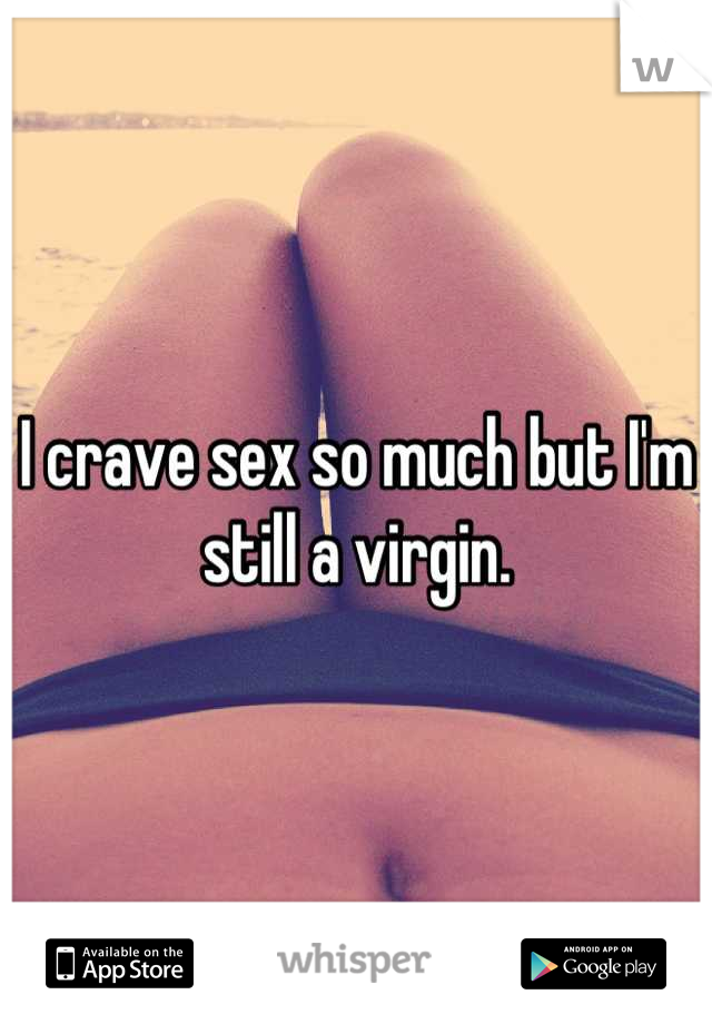 I crave sex so much but I'm still a virgin.