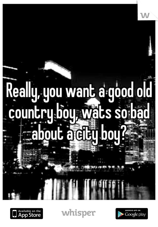 Really, you want a good old country boy, wats so bad about a city boy?
