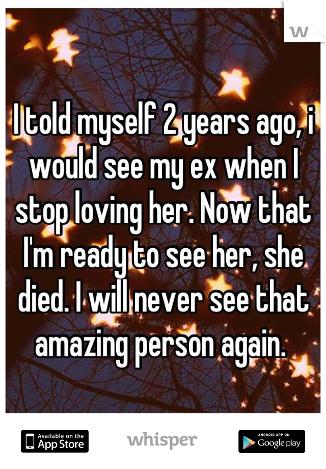 I told myself 2 years ago, i would see my ex when I stop loving her. Now that I'm ready to see her, she died. I will never see that amazing person again.