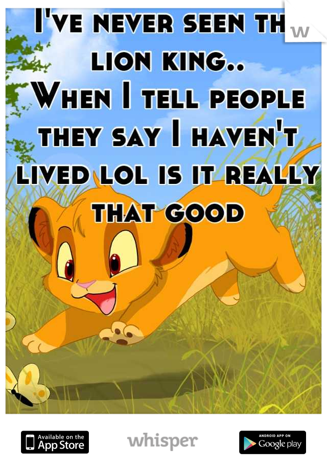 I've never seen the lion king.. When I tell people they say I haven't lived lol is it really that good