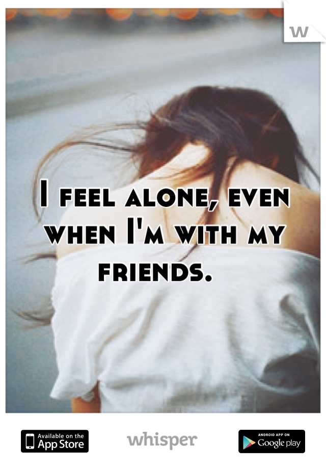 I feel alone, even when I'm with my friends.
