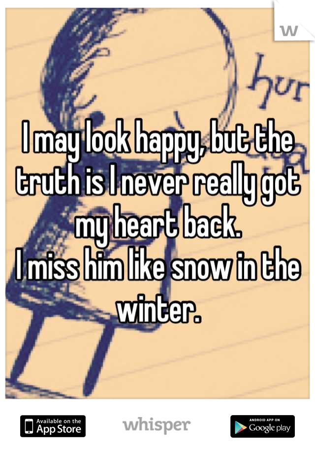 I may look happy, but the truth is I never really got my heart back.  I miss him like snow in the winter.