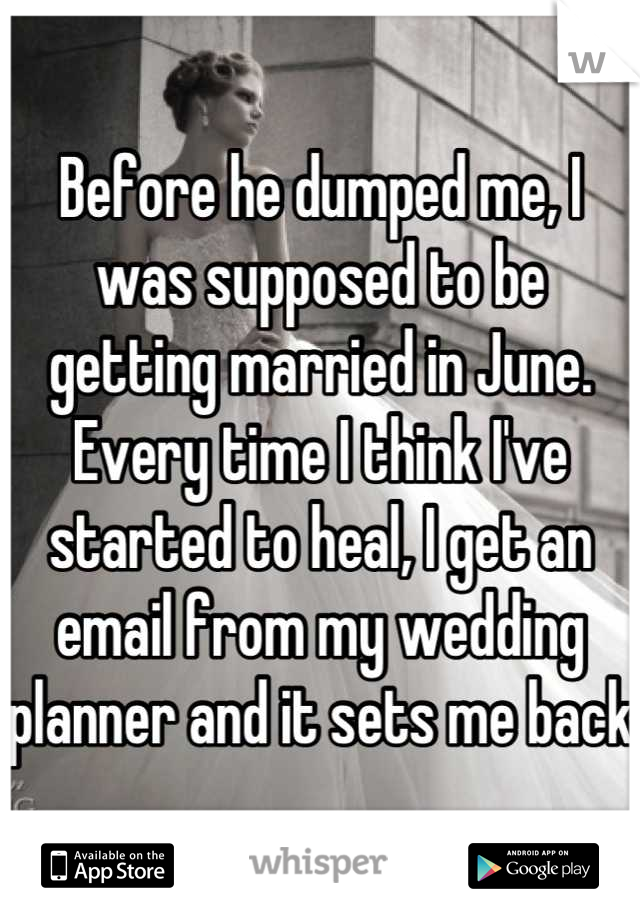 Before he dumped me, I was supposed to be getting married in June. Every time I think I've started to heal, I get an email from my wedding planner and it sets me back