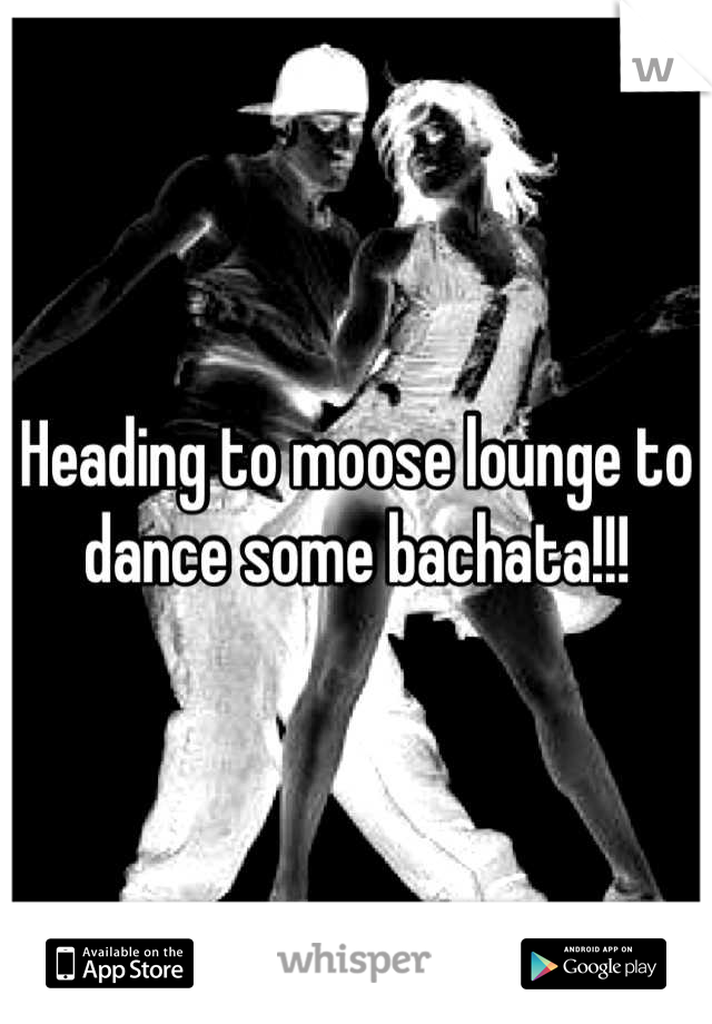 Heading to moose lounge to dance some bachata!!!
