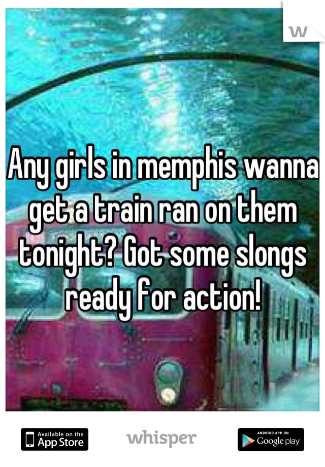 Any girls in memphis wanna get a train ran on them tonight? Got some slongs ready for action!