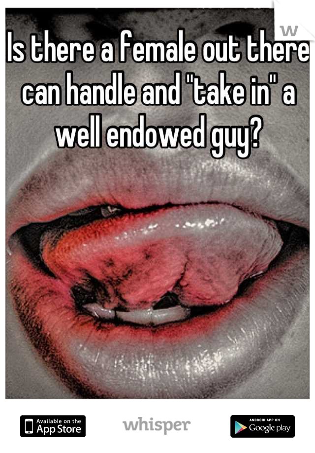 """Is there a female out there can handle and """"take in"""" a well endowed guy?"""
