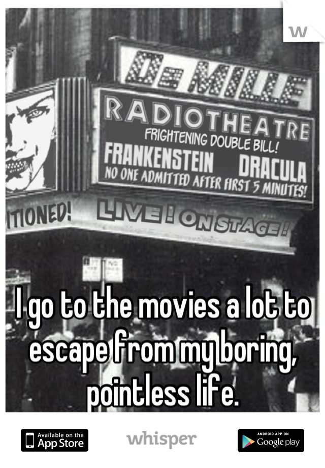 I go to the movies a lot to escape from my boring, pointless life.