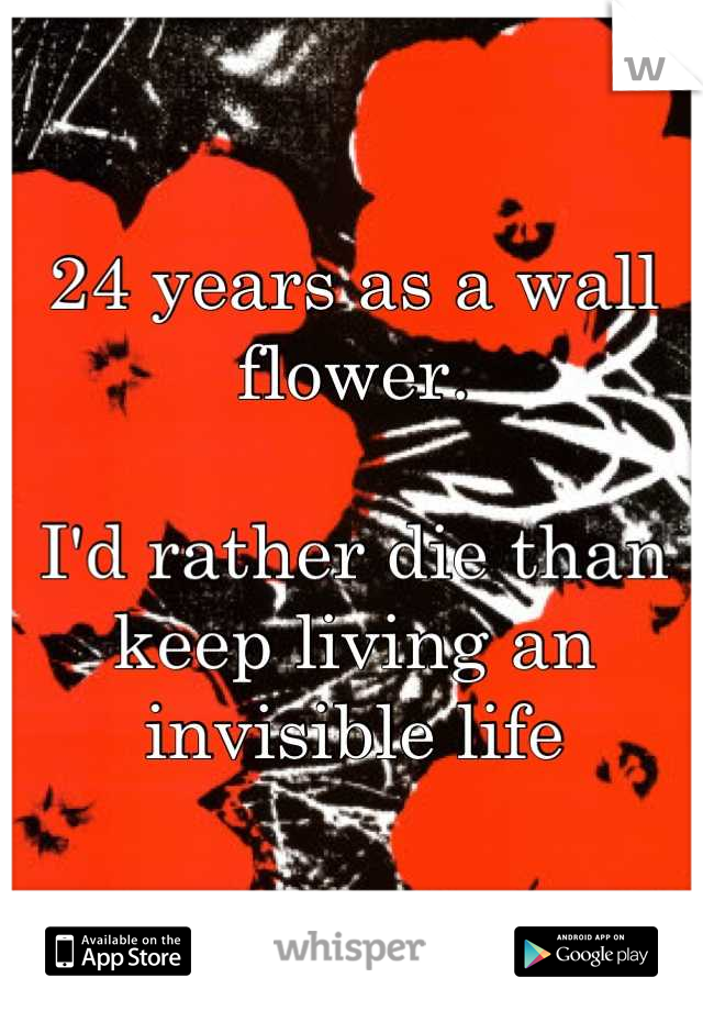 24 years as a wall flower.  I'd rather die than keep living an invisible life