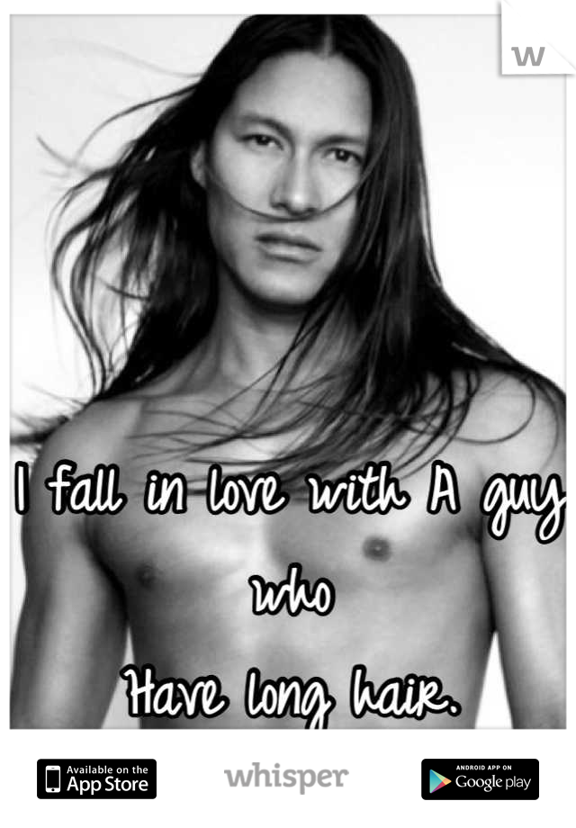 I fall in love with A guy who  Have long hair.  -swoon-