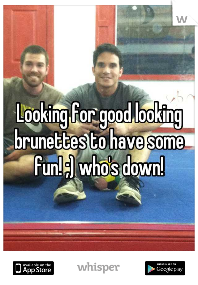 Looking for good looking brunettes to have some fun! ;) who's down!