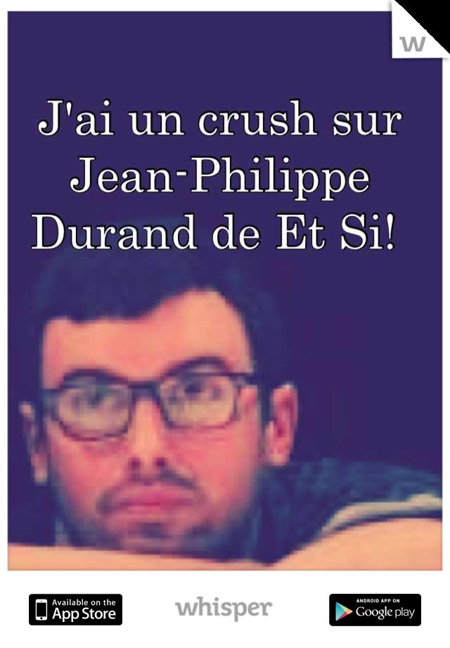 J'ai un crush sur Jean-Philippe Durand de Et Si!