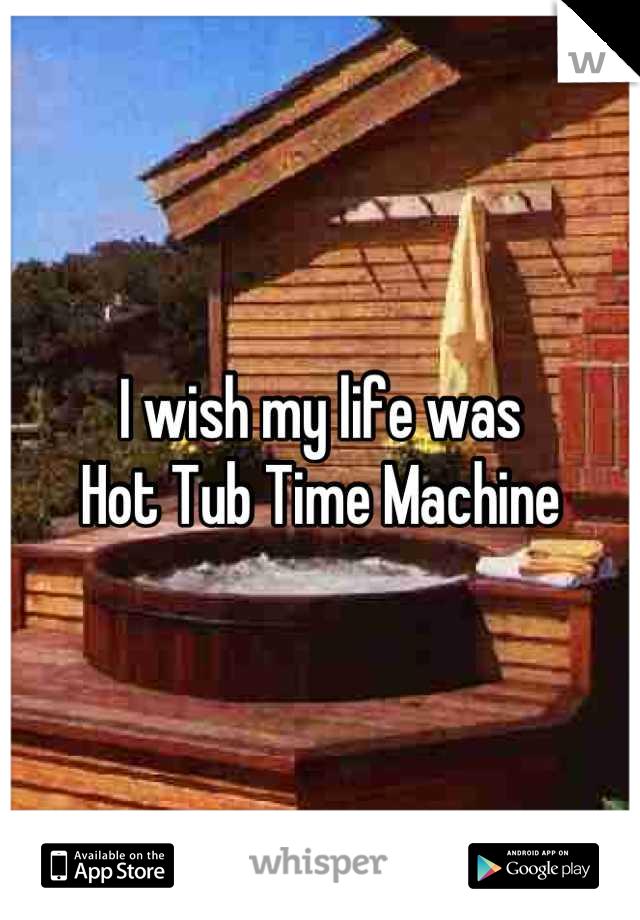 I wish my life was  Hot Tub Time Machine