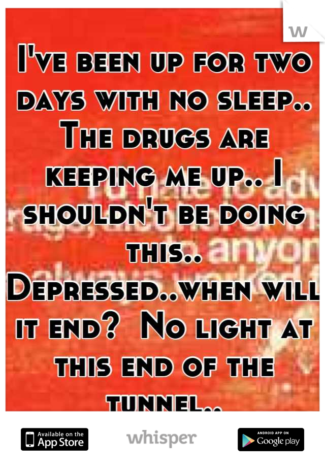 I've been up for two days with no sleep.. The drugs are keeping me up.. I shouldn't be doing this.. Depressed..when will it end?  No light at this end of the tunnel..