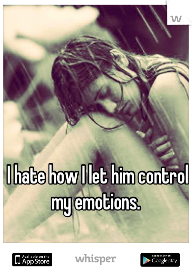 I hate how I let him control my emotions.
