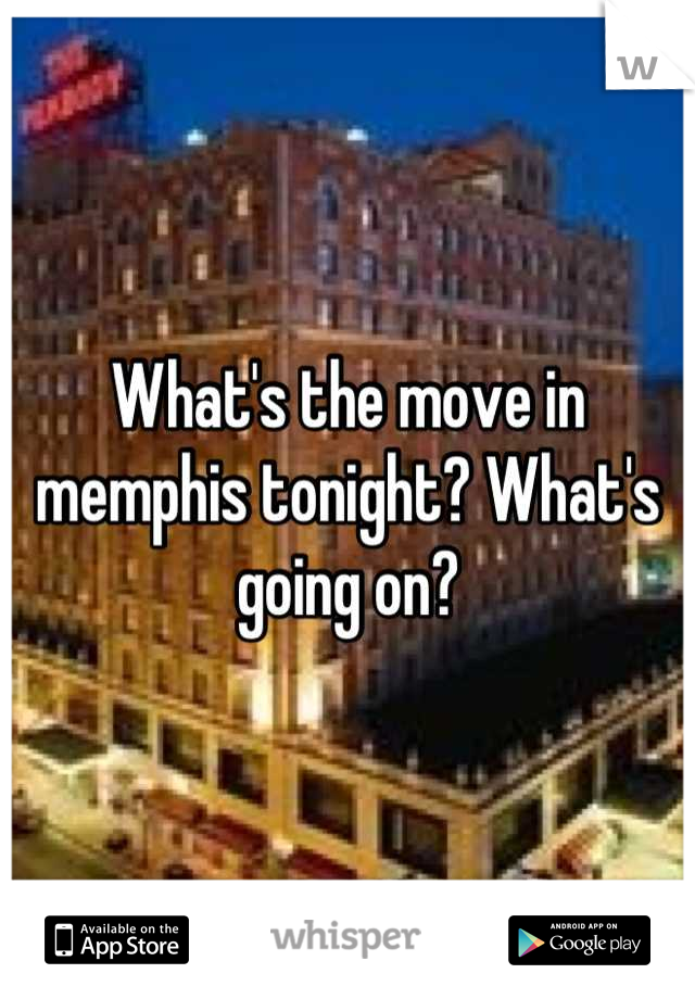 What's the move in memphis tonight? What's going on?