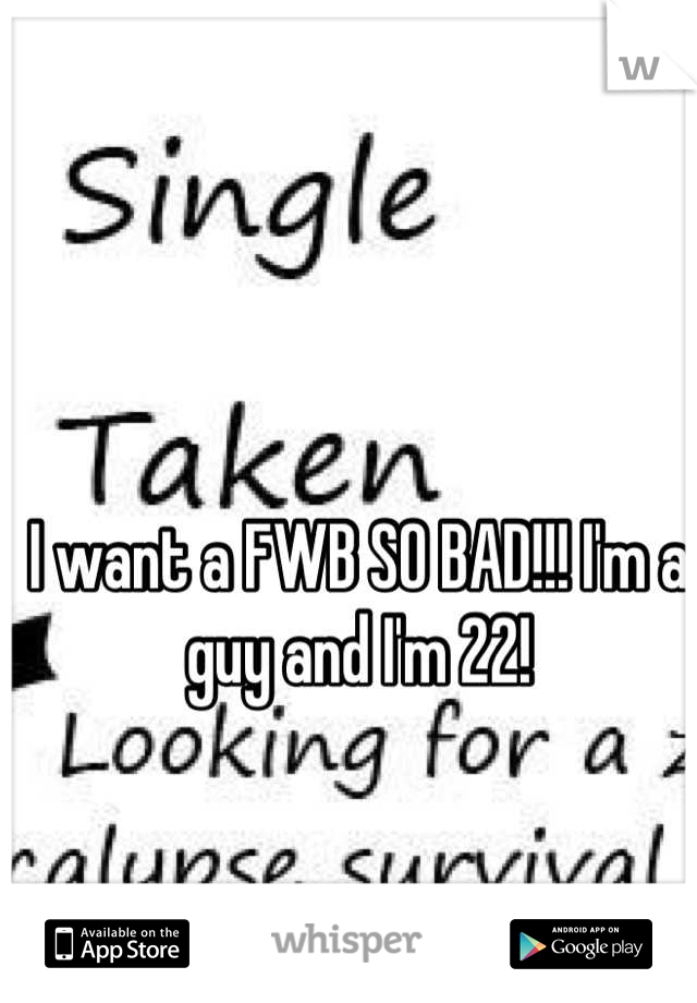 I want a FWB SO BAD!!! I'm a guy and I'm 22!