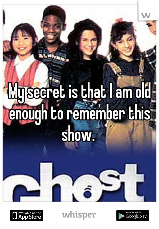 My secret is that I am old enough to remember this show.