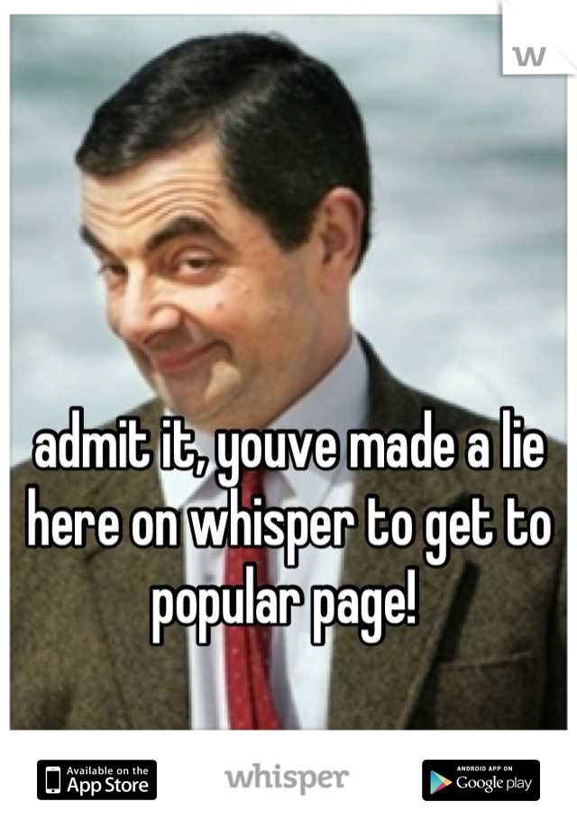admit it, youve made a lie here on whisper to get to popular page!
