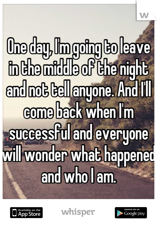 One day, I'm going to leave in the middle of the night and not tell anyone. And I'll come back when I'm successful and everyone will wonder what happened and who I am.
