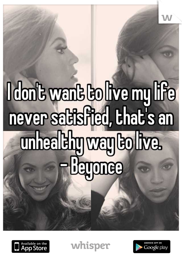 I don't want to live my life never satisfied, that's an unhealthy way to live.  - Beyonce