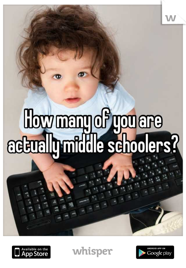 How many of you are actually middle schoolers?