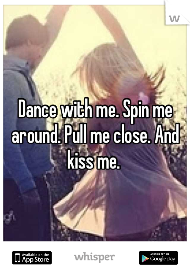 Dance with me. Spin me around. Pull me close. And kiss me.