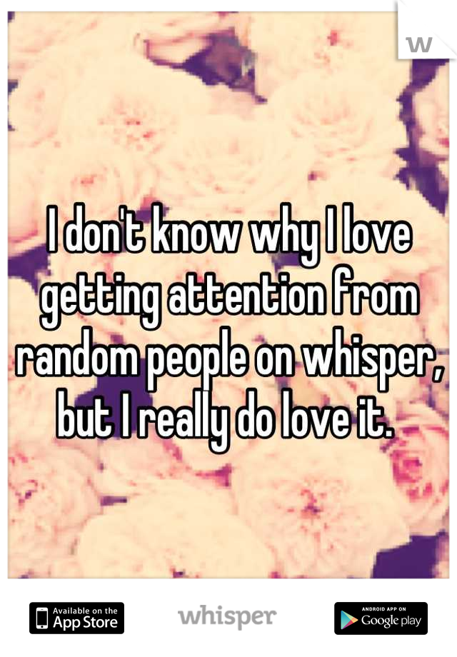 I don't know why I love getting attention from random people on whisper, but I really do love it.