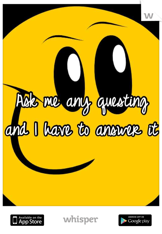 Ask me any questing and I have to answer it