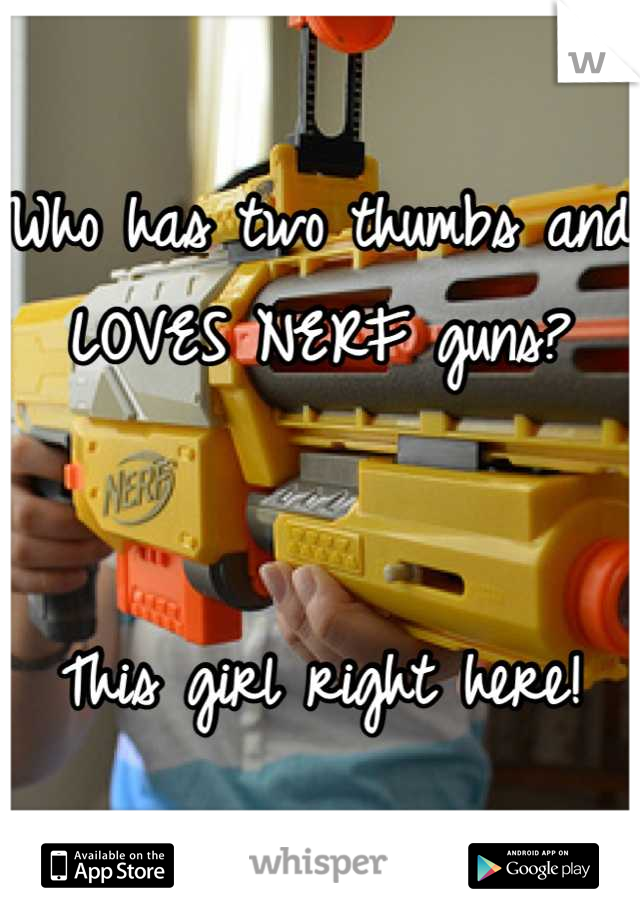 Who has two thumbs and LOVES NERF guns?   This girl right here!