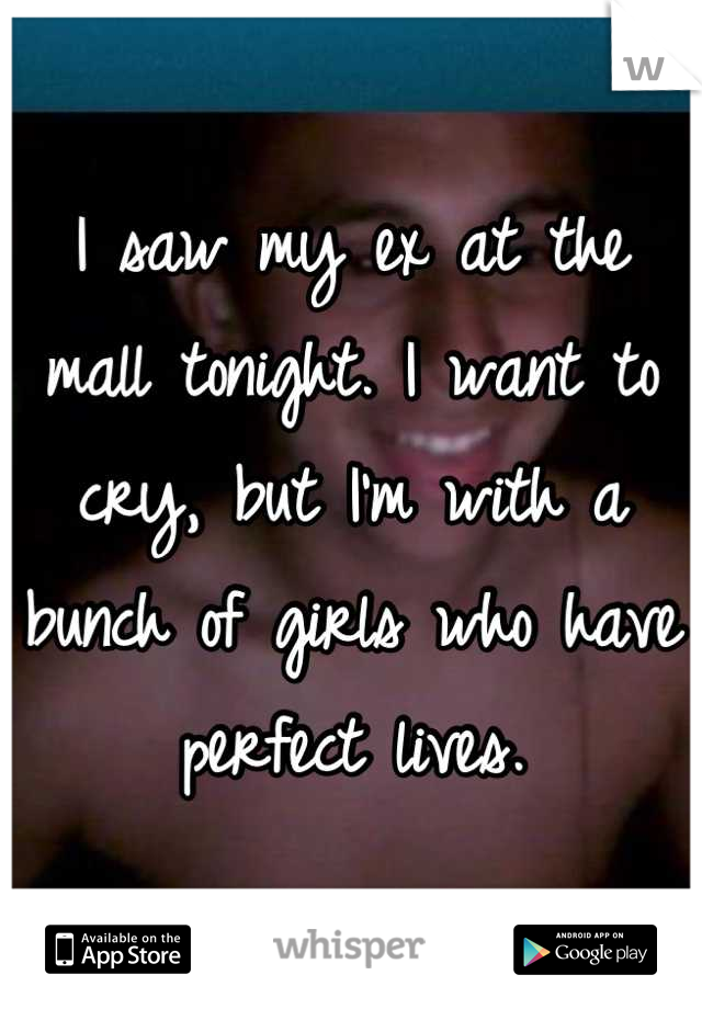 I saw my ex at the mall tonight. I want to cry, but I'm with a bunch of girls who have perfect lives.
