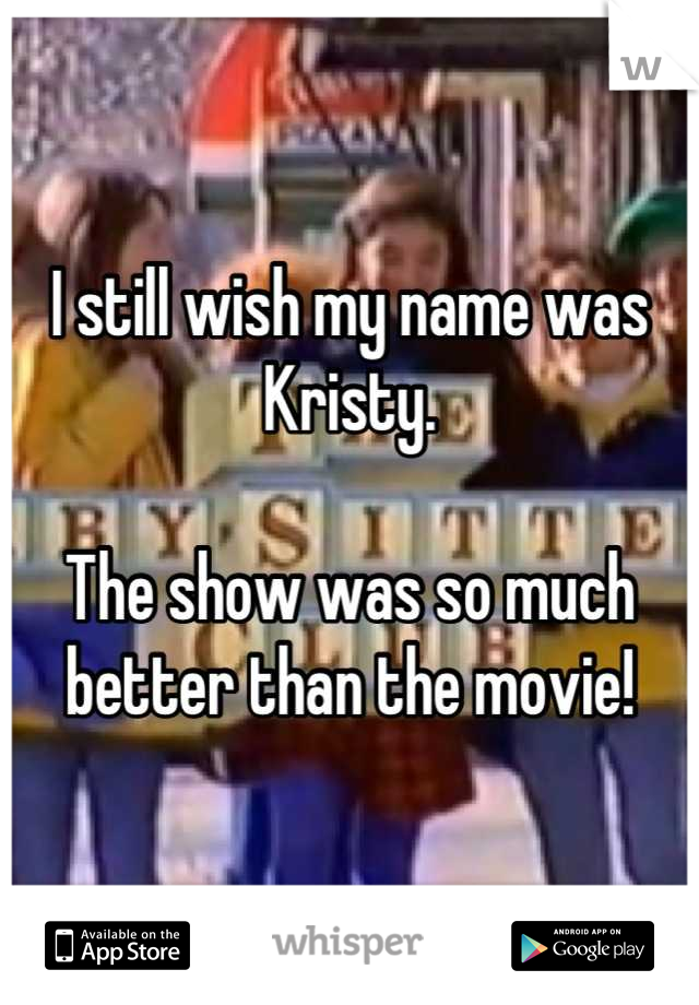 I still wish my name was Kristy.   The show was so much better than the movie!