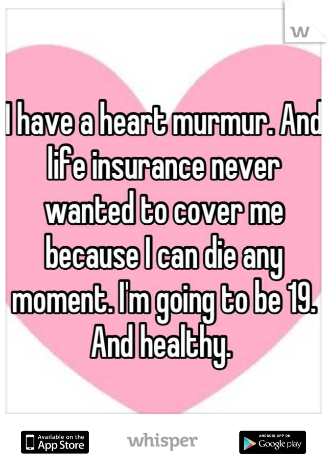 I have a heart murmur. And life insurance never wanted to cover me because I can die any moment. I'm going to be 19. And healthy.