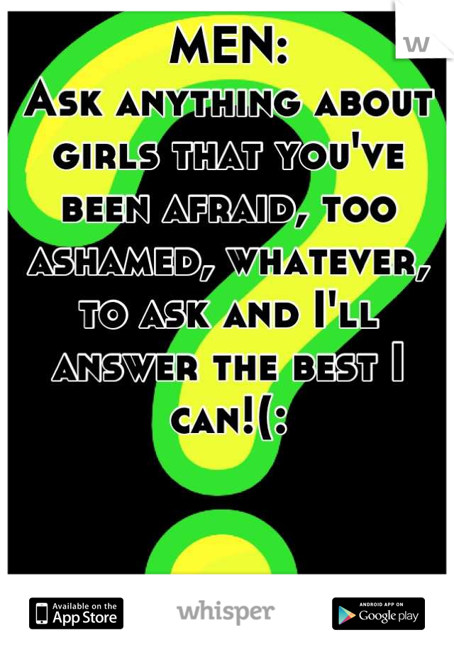 MEN: Ask anything about girls that you've been afraid, too ashamed, whatever, to ask and I'll answer the best I can!(: