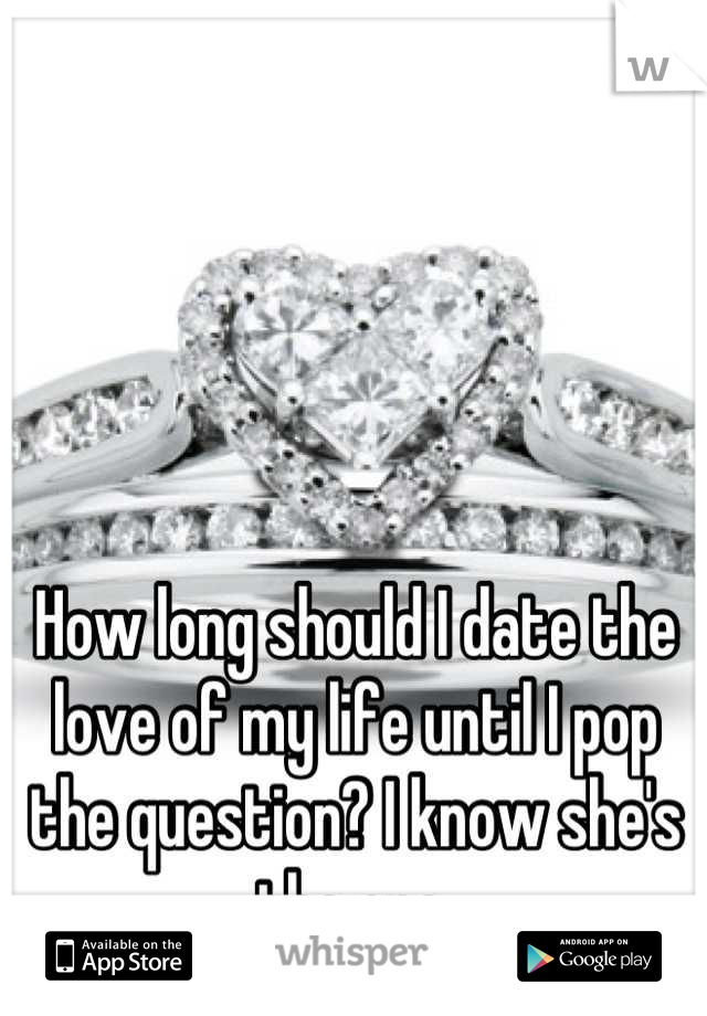 How long should I date the love of my life until I pop the question? I know she's the one.