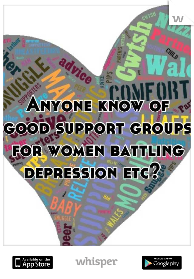 Anyone know of good support groups for women battling depression etc?