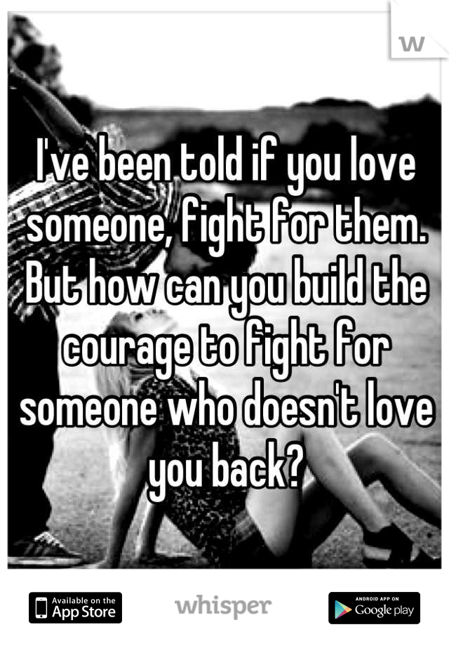 I've been told if you love someone, fight for them. But how can you build the courage to fight for someone who doesn't love you back?