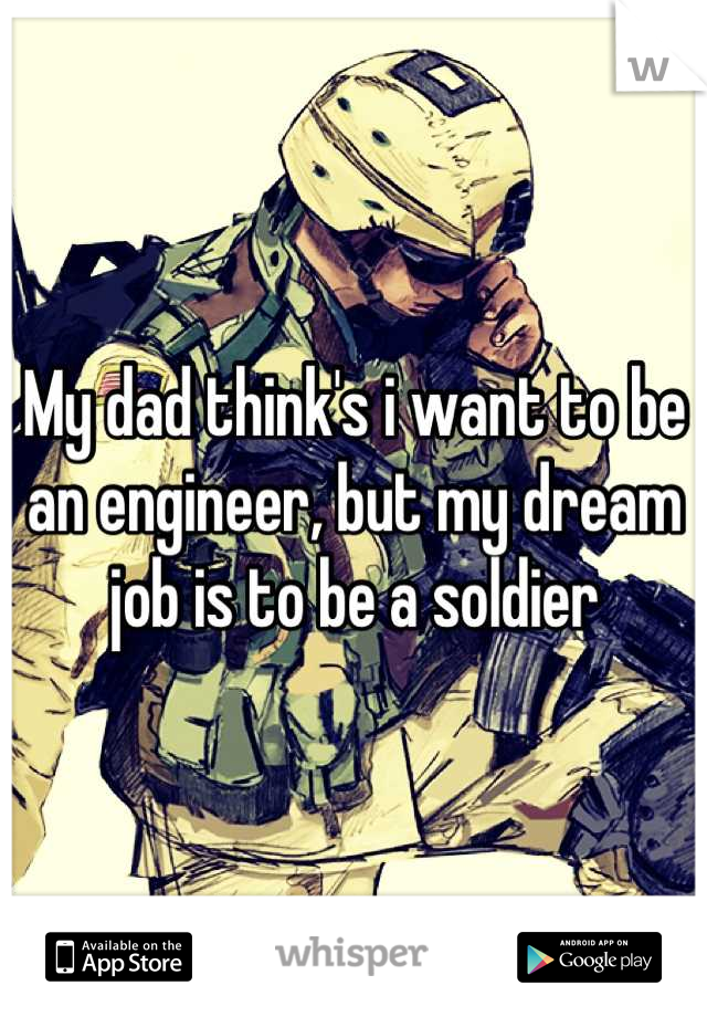 My dad think's i want to be an engineer, but my dream job is to be a soldier