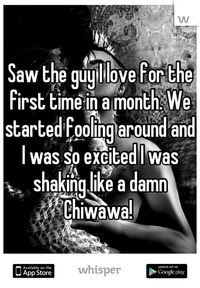 Saw the guy I love for the first time in a month. We started fooling around and I was so excited I was shaking like a damn Chiwawa!