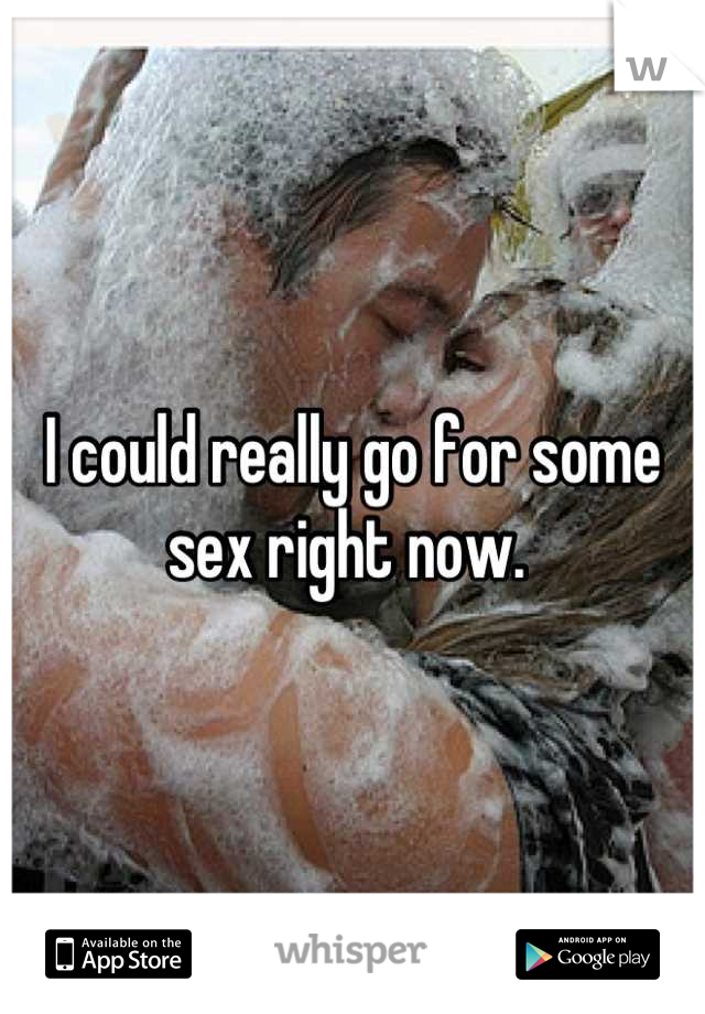 I could really go for some sex right now.