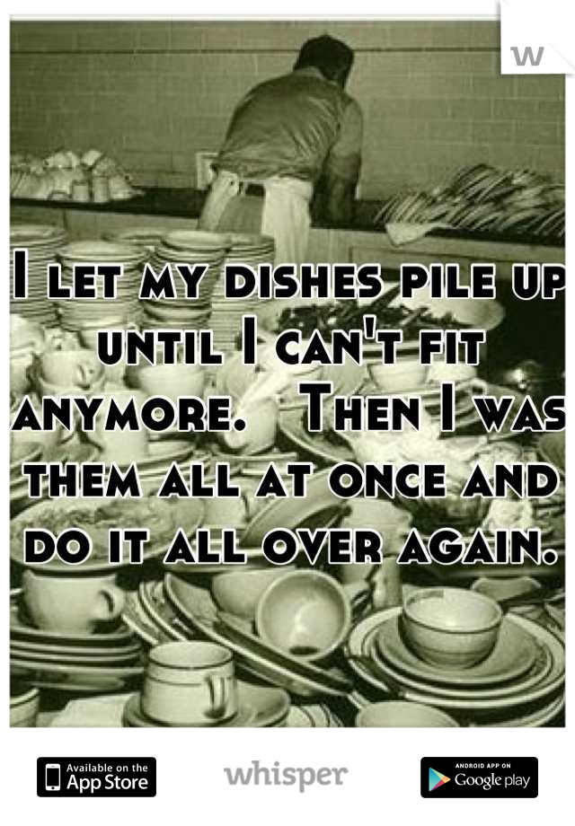 I let my dishes pile up until I can't fit anymore.   Then I was them all at once and do it all over again.