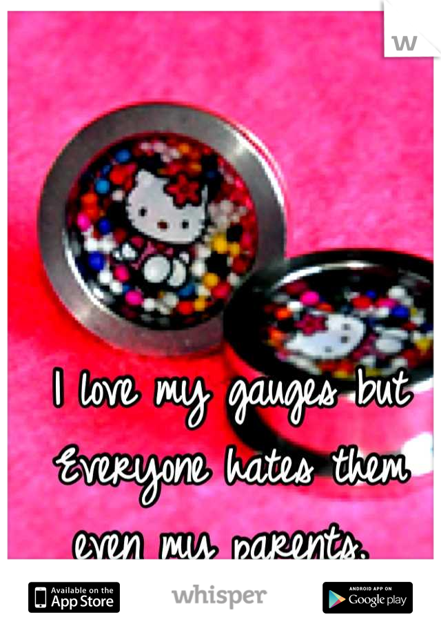 I love my gauges but Everyone hates them even my parents.