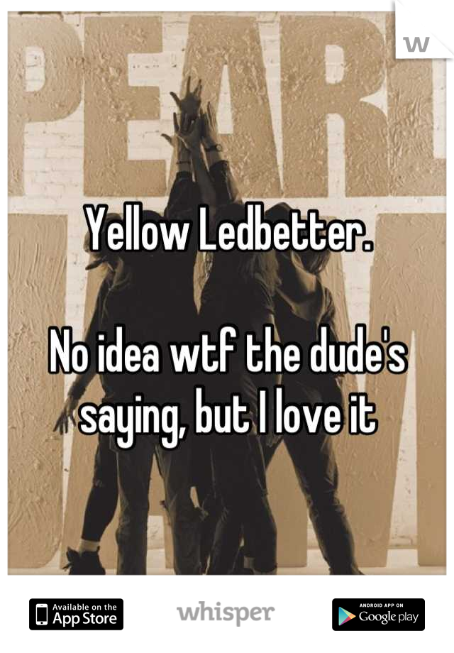 Yellow Ledbetter.  No idea wtf the dude's saying, but I love it